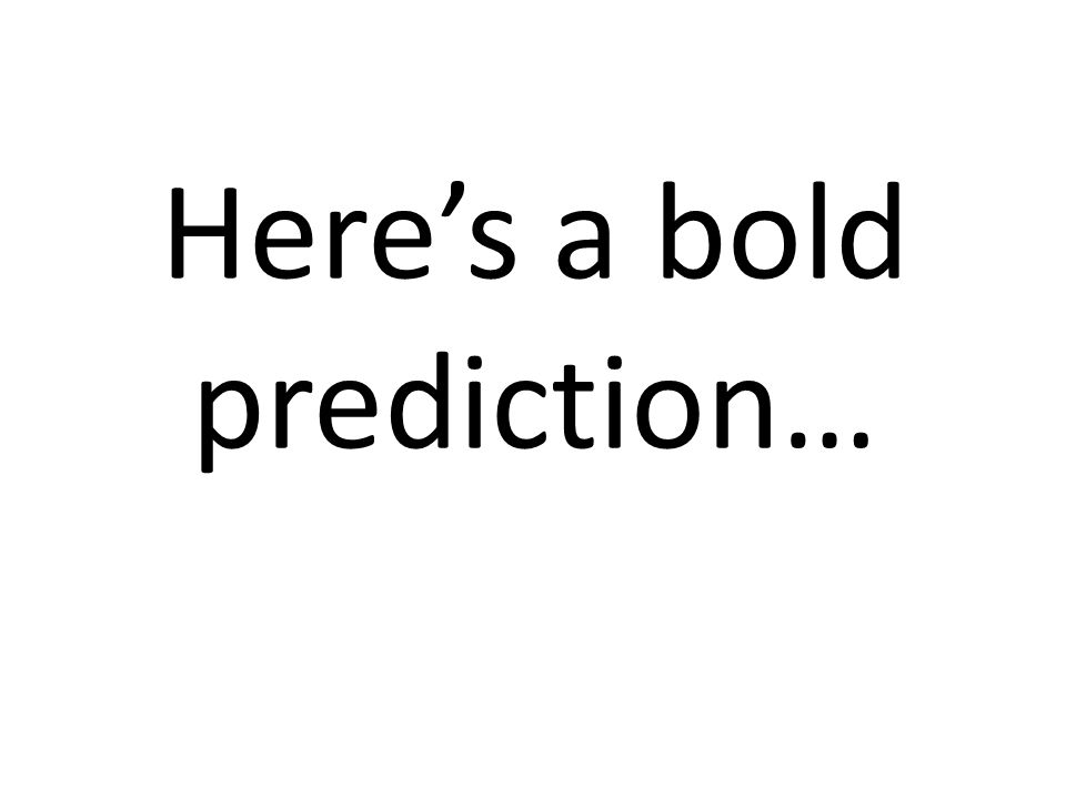 Here's a bold prediction…