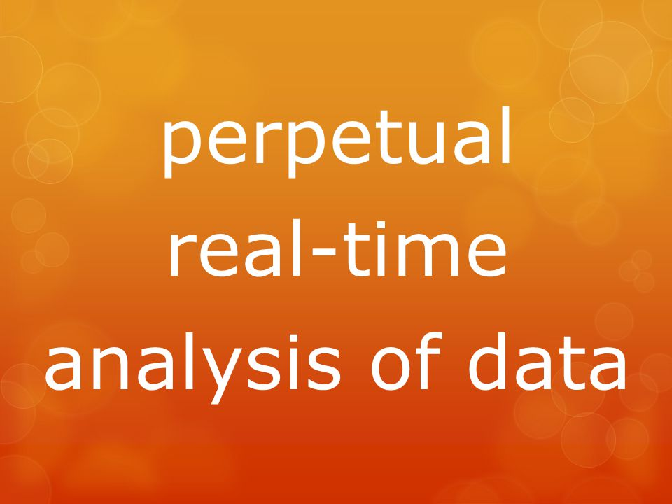 perpetual real-time analysis of data