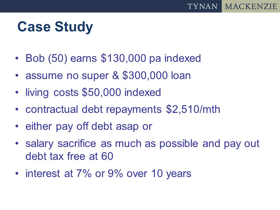 Case Study Bob (50) earns $130,000 pa indexed assume no super & $300,000 loan living costs $50,000 indexed contractual debt repayments $2,510/mth either pay off debt asap or salary sacrifice as much as possible and pay out debt tax free at 60 interest at 7% or 9% over 10 years