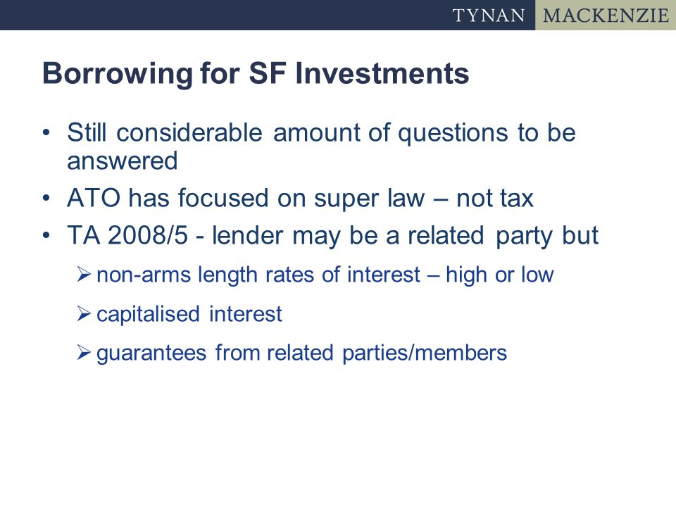 Borrowing for SF Investments Still considerable amount of questions to be answered ATO has focused on super law – not tax TA 2008/5 - lender may be a related party but  non-arms length rates of interest – high or low  capitalised interest  guarantees from related parties/members
