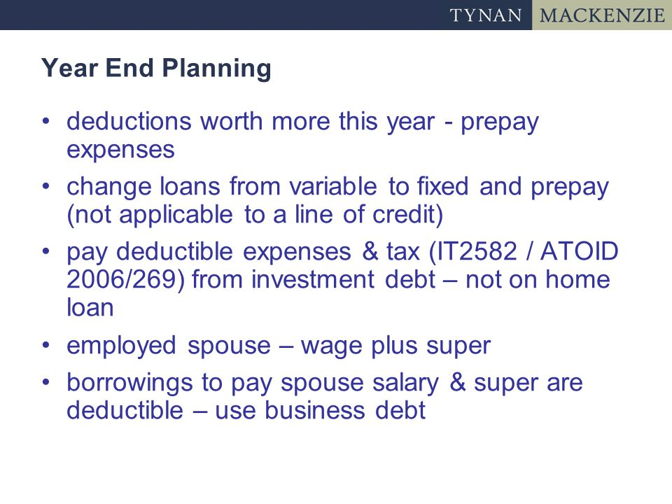 Year End Planning deductions worth more this year - prepay expenses change loans from variable to fixed and prepay (not applicable to a line of credit) pay deductible expenses & tax (IT2582 / ATOID 2006/269) from investment debt – not on home loan employed spouse – wage plus super borrowings to pay spouse salary & super are deductible – use business debt