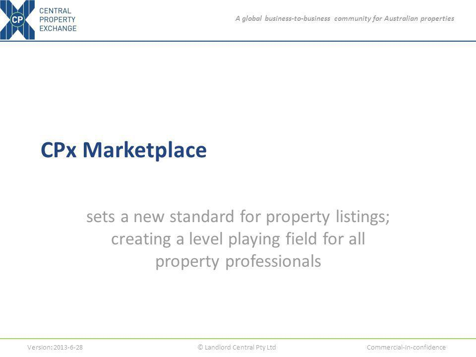A global business-to-business community for Australian properties Version: 2013-6-28© Landlord Central Pty LtdCommercial-in-confidence CPx Marketplace sets a new standard for property listings; creating a level playing field for all property professionals