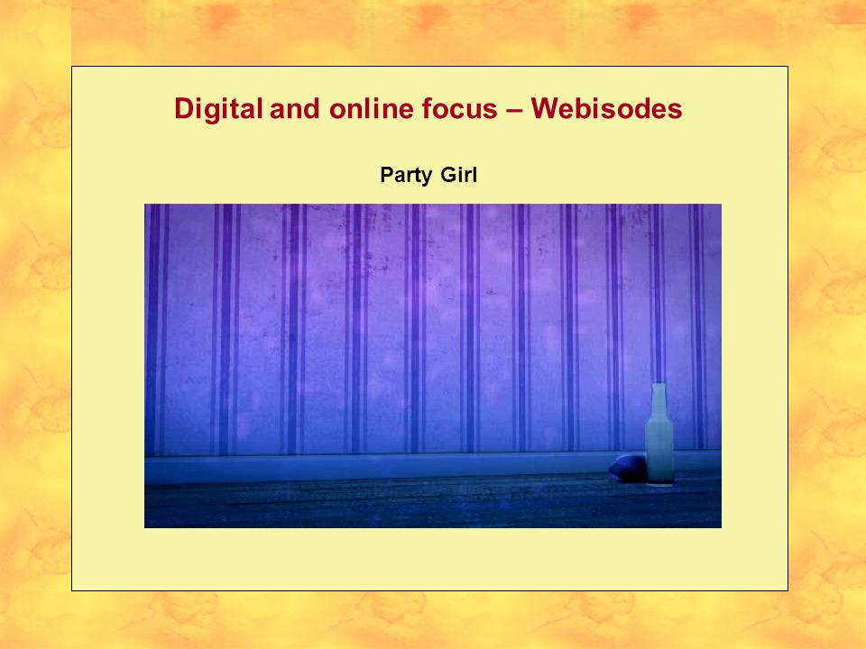 Digital and online focus - Webisodes We will insert the video for Party Girl in here – it will run straight through all three response options in order without stopping.