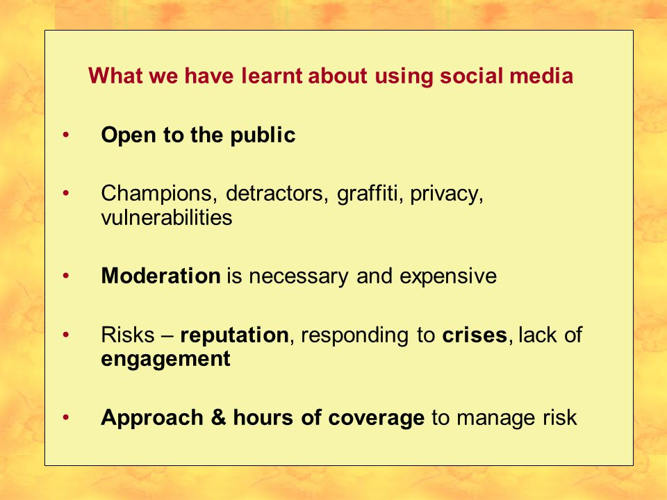 What we have learnt about using social media Open to the public Champions, detractors, graffiti, privacy, vulnerabilities Moderation is necessary and expensive Risks – reputation, responding to crises, lack of engagement Approach & hours of coverage to manage risk