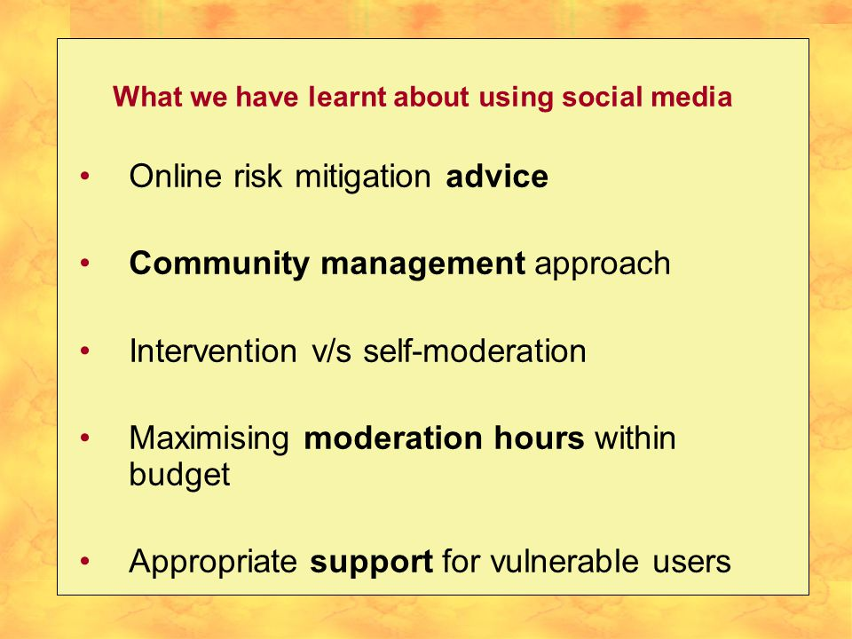 What we have learnt about using social media Online risk mitigation advice Community management approach Intervention v/s self-moderation Maximising moderation hours within budget Appropriate support for vulnerable users