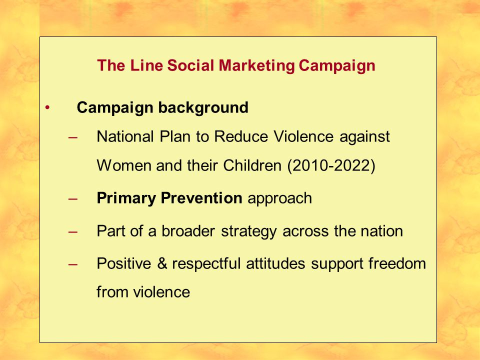 The Line Social Marketing Campaign Campaign background –National Plan to Reduce Violence against Women and their Children ( ) –Primary Prevention approach –Part of a broader strategy across the nation –Positive & respectful attitudes support freedom from violence