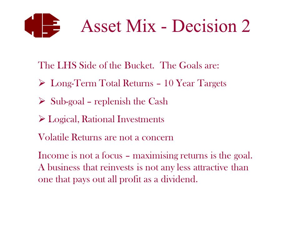 What are the CashFlow Needs for:  Next 2 Years  Next 5 Years & Beyond Need Cash and Term Deposits - this section is structured to be Consumed Security – eg Government Guarantee Return of the $ invested at the designated time Only after signing off this section of the bucket do we then look at LHS of the bucket Asset Mix - Decision 1