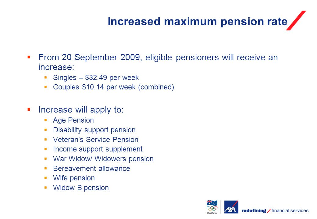 Increased maximum pension rate  From 20 September 2009, eligible pensioners will receive an increase:  Singles – $32.49 per week  Couples $10.14 per week (combined)  Increase will apply to:  Age Pension  Disability support pension  Veteran's Service Pension  Income support supplement  War Widow/ Widowers pension  Bereavement allowance  Wife pension  Widow B pension