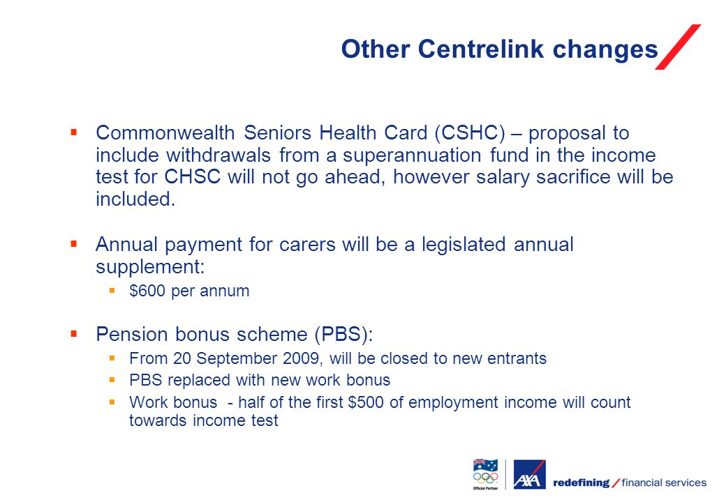 Other Centrelink changes  Commonwealth Seniors Health Card (CSHC) – proposal to include withdrawals from a superannuation fund in the income test for CHSC will not go ahead, however salary sacrifice will be included.