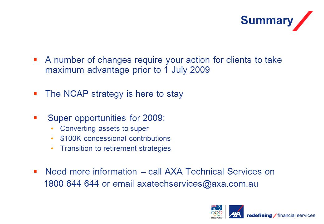 Summary  A number of changes require your action for clients to take maximum advantage prior to 1 July 2009  The NCAP strategy is here to stay  Super opportunities for 2009: Converting assets to super $100K concessional contributions Transition to retirement strategies  Need more information – call AXA Technical Services on 1800 644 644 or email axatechservices@axa.com.au