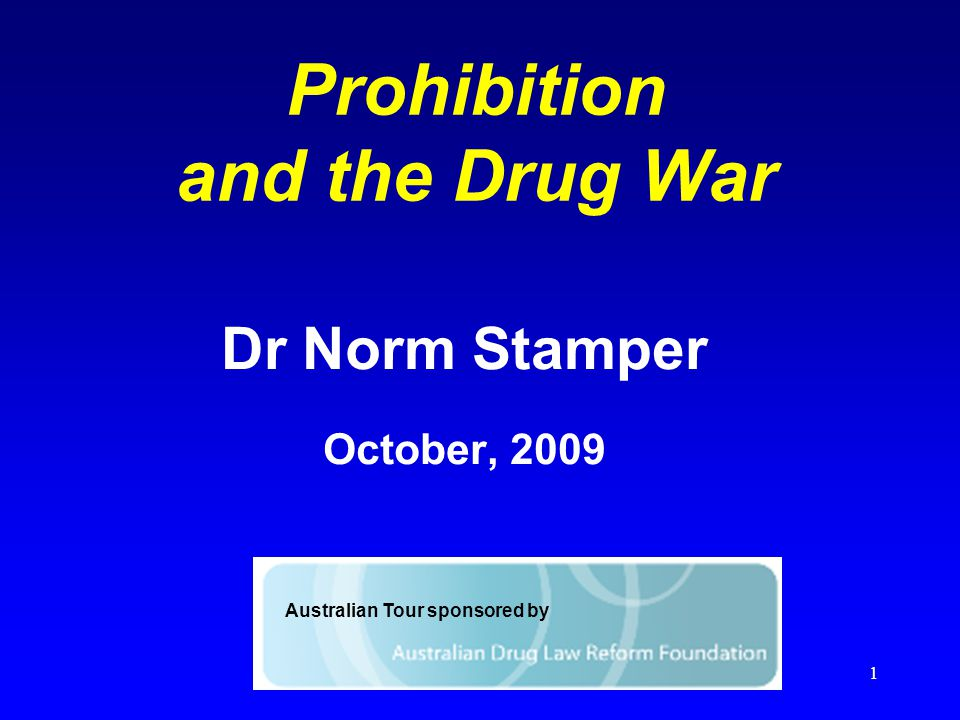 1 Prohibition and the Drug War Dr Norm Stamper October, 2009 Australian Tour sponsored by