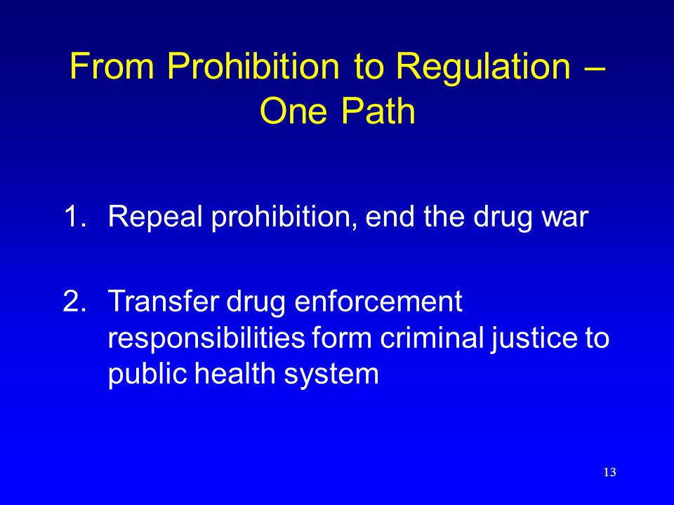 13 From Prohibition to Regulation – One Path 2.Transfer drug enforcement responsibilities form criminal justice to public health system 1.Repeal prohibition, end the drug war