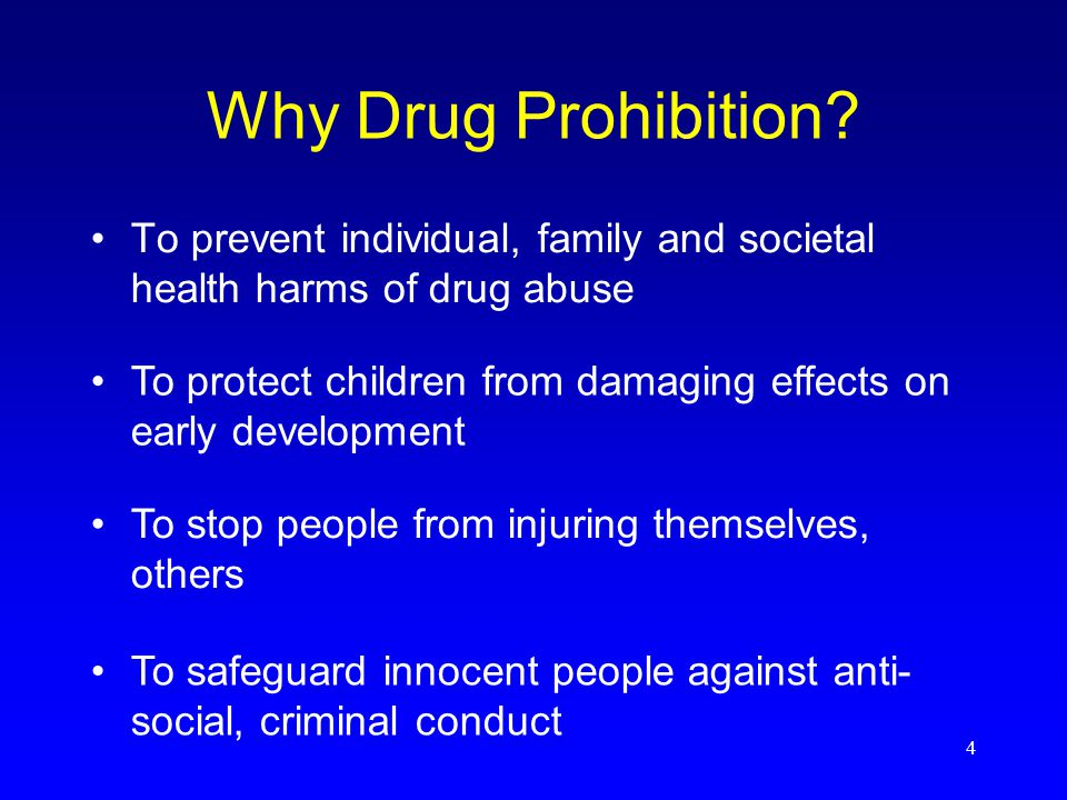 4 To prevent individual, family and societal health harms of drug abuse Why Drug Prohibition.