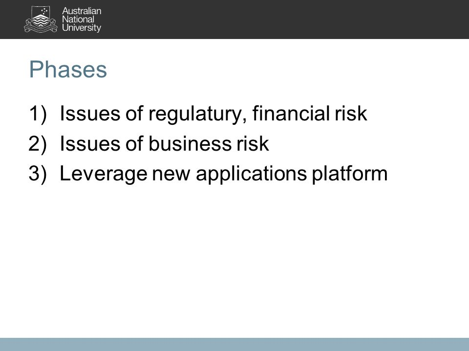 Phases 1)Issues of regulatury, financial risk 2)Issues of business risk 3)Leverage new applications platform