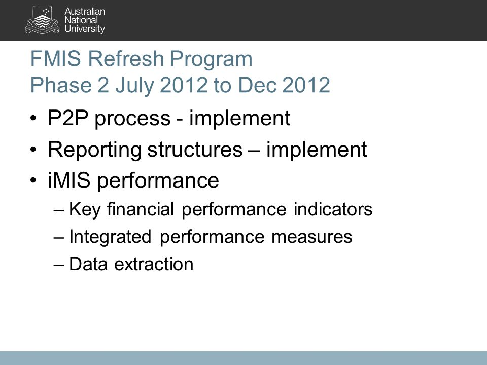 FMIS Refresh Program Phase 2 July 2012 to Dec 2012 P2P process - implement Reporting structures – implement iMIS performance –Key financial performance indicators –Integrated performance measures –Data extraction