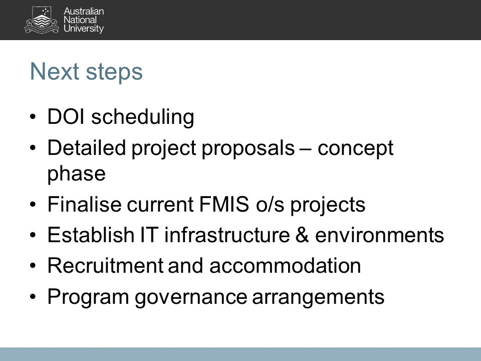 Next steps DOI scheduling Detailed project proposals – concept phase Finalise current FMIS o/s projects Establish IT infrastructure & environments Recruitment and accommodation Program governance arrangements