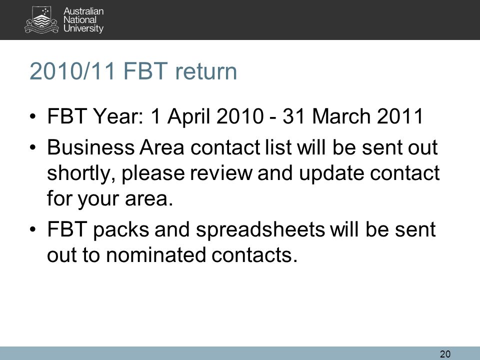 20 2010/11 FBT return FBT Year: 1 April 2010 - 31 March 2011 Business Area contact list will be sent out shortly, please review and update contact for your area.