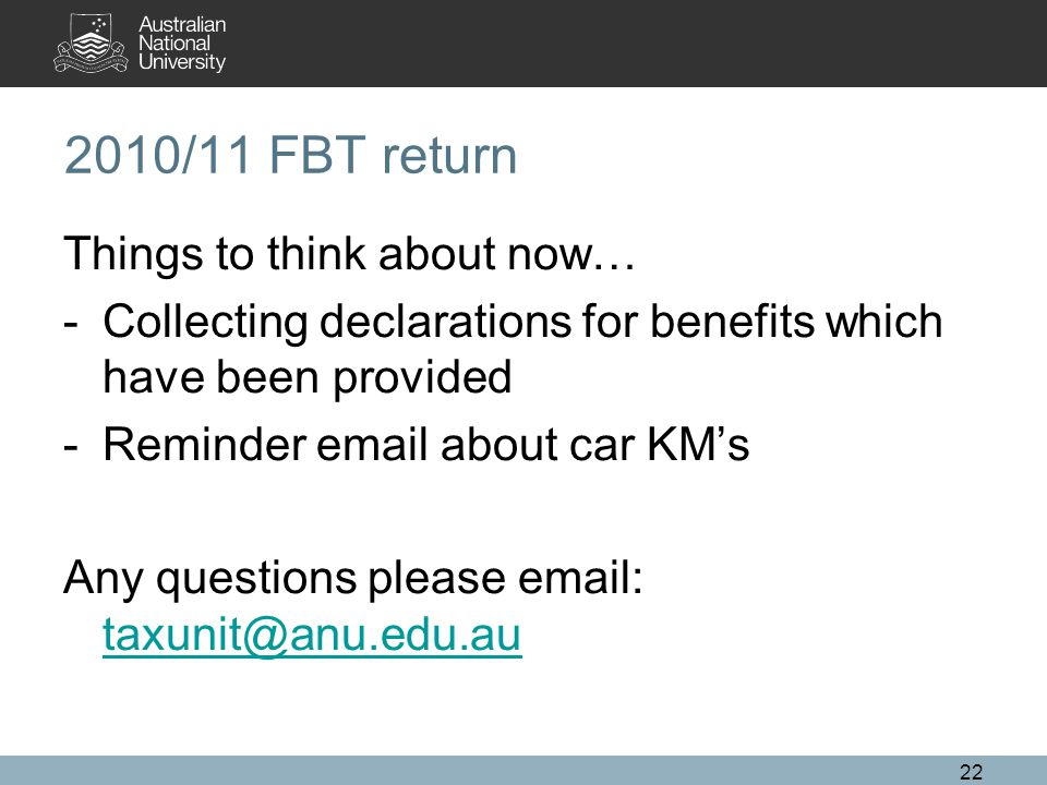 22 2010/11 FBT return Things to think about now… -Collecting declarations for benefits which have been provided -Reminder email about car KM's Any questions please email: taxunit@anu.edu.au taxunit@anu.edu.au