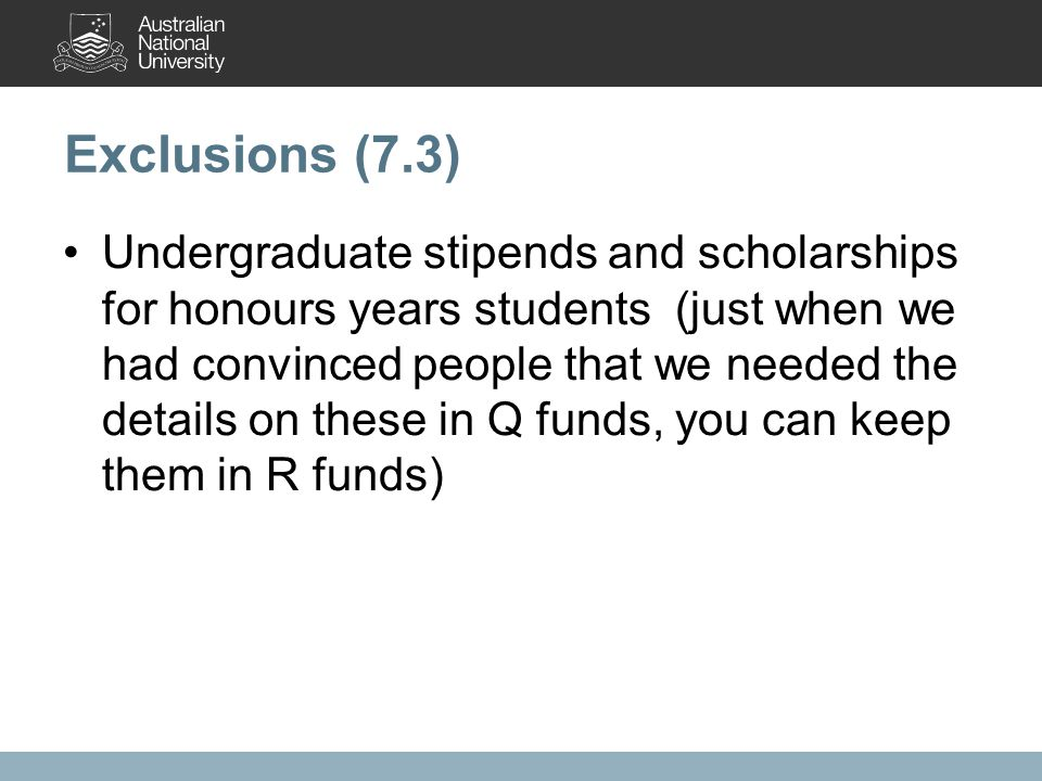 Exclusions (7.3) Undergraduate stipends and scholarships for honours years students (just when we had convinced people that we needed the details on these in Q funds, you can keep them in R funds)