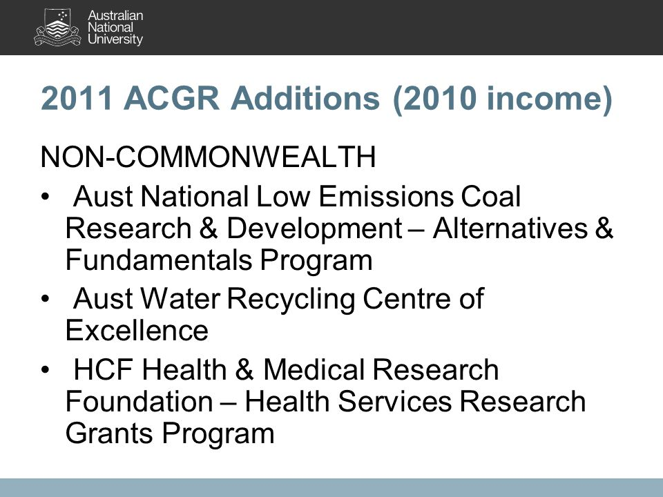 2011 ACGR Additions (2010 income) NON-COMMONWEALTH Aust National Low Emissions Coal Research & Development – Alternatives & Fundamentals Program Aust Water Recycling Centre of Excellence HCF Health & Medical Research Foundation – Health Services Research Grants Program