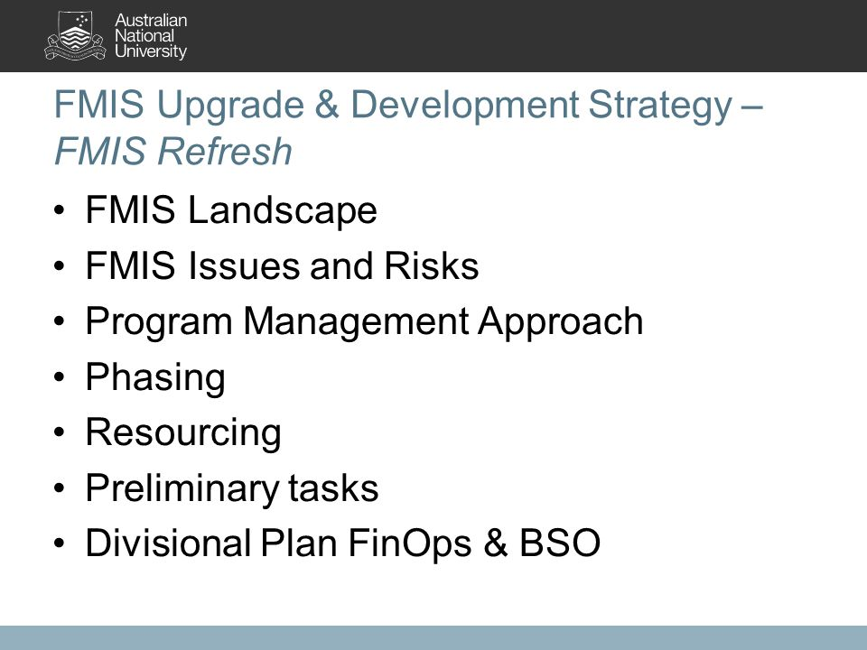 FMIS Upgrade & Development Strategy – FMIS Refresh FMIS Landscape FMIS Issues and Risks Program Management Approach Phasing Resourcing Preliminary tasks Divisional Plan FinOps & BSO