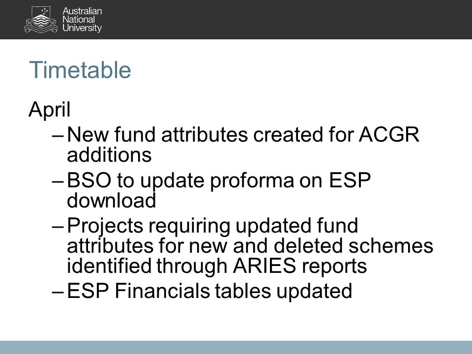 Timetable April –New fund attributes created for ACGR additions –BSO to update proforma on ESP download –Projects requiring updated fund attributes for new and deleted schemes identified through ARIES reports –ESP Financials tables updated