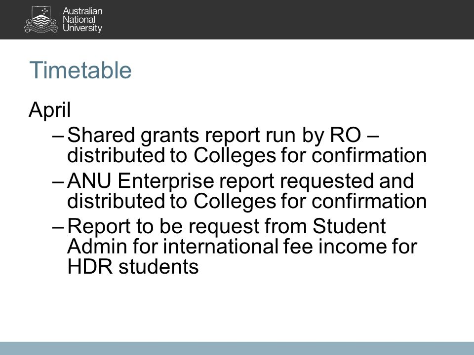 Timetable April –Shared grants report run by RO – distributed to Colleges for confirmation –ANU Enterprise report requested and distributed to Colleges for confirmation –Report to be request from Student Admin for international fee income for HDR students