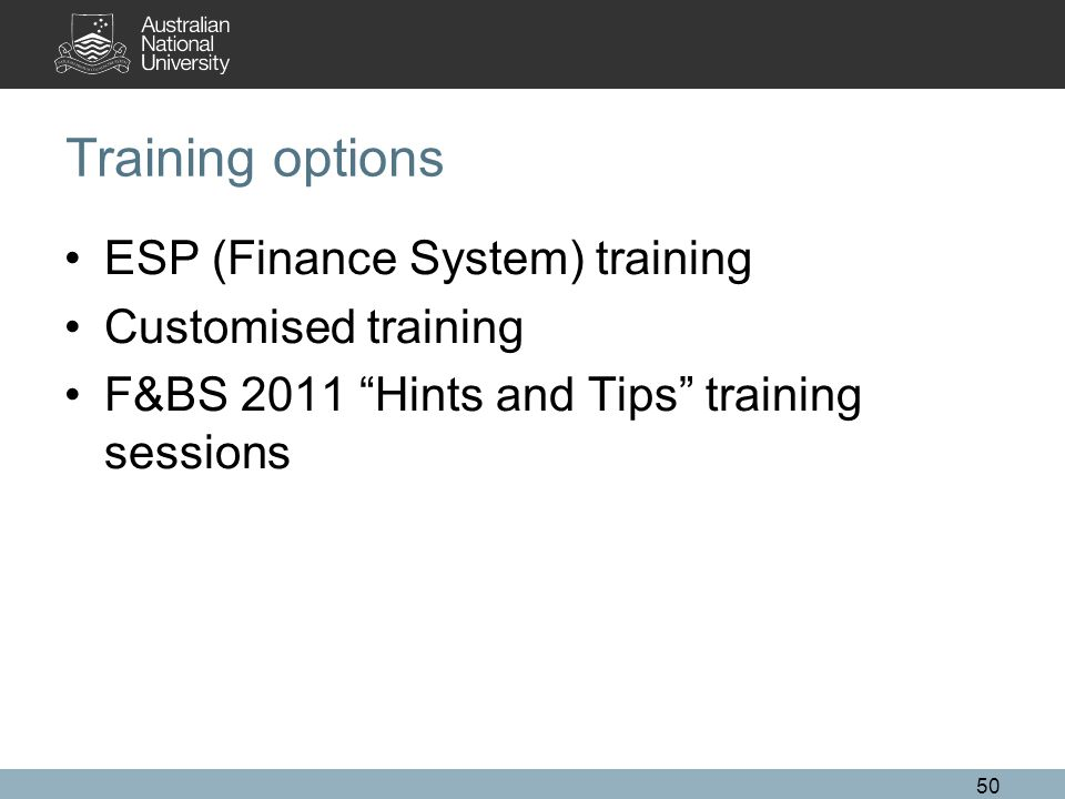 Training options ESP (Finance System) training Customised training F&BS 2011 Hints and Tips training sessions 50