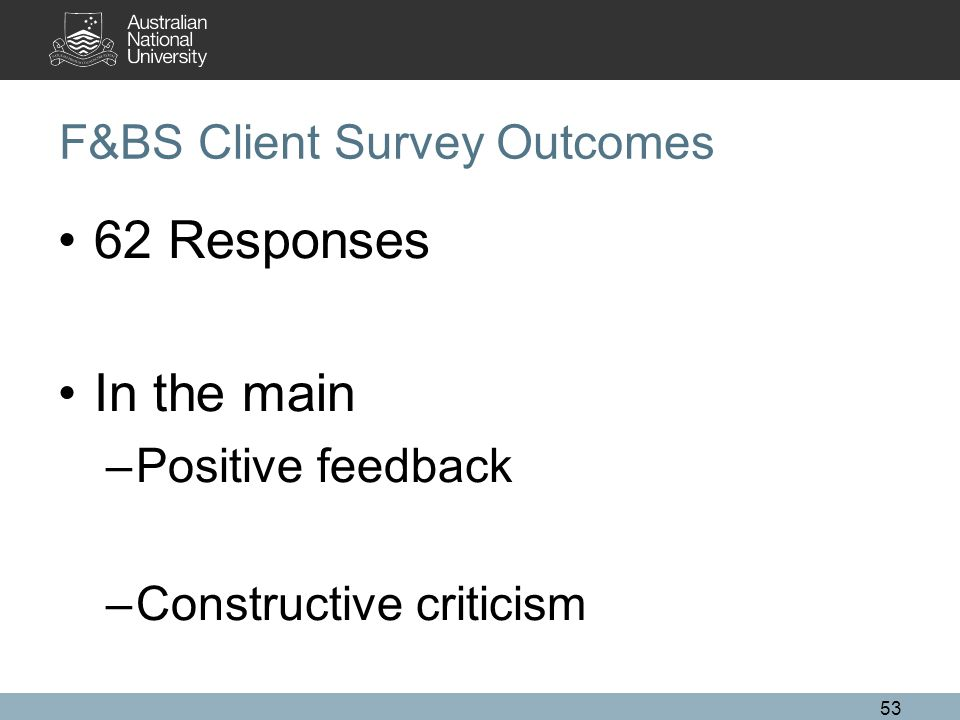 53 F&BS Client Survey Outcomes 62 Responses In the main –Positive feedback –Constructive criticism