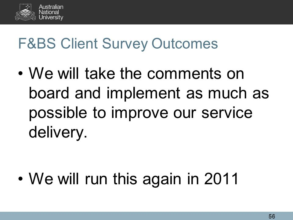 56 F&BS Client Survey Outcomes We will take the comments on board and implement as much as possible to improve our service delivery.