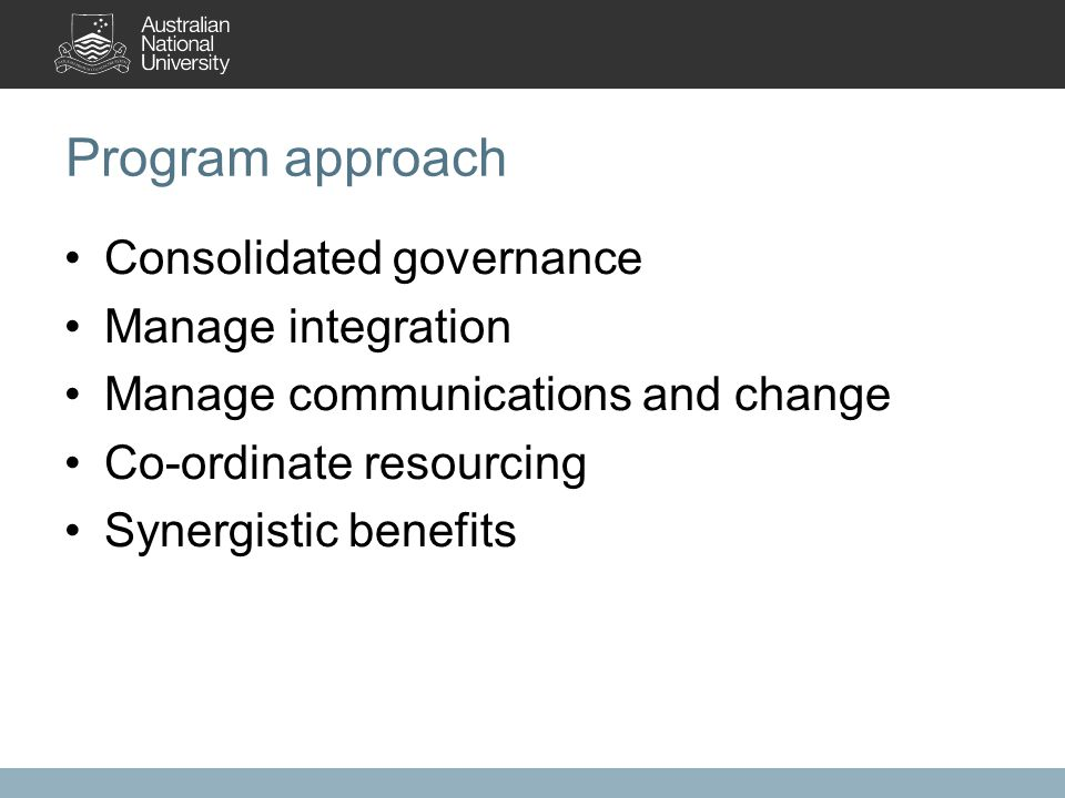Program approach Consolidated governance Manage integration Manage communications and change Co-ordinate resourcing Synergistic benefits