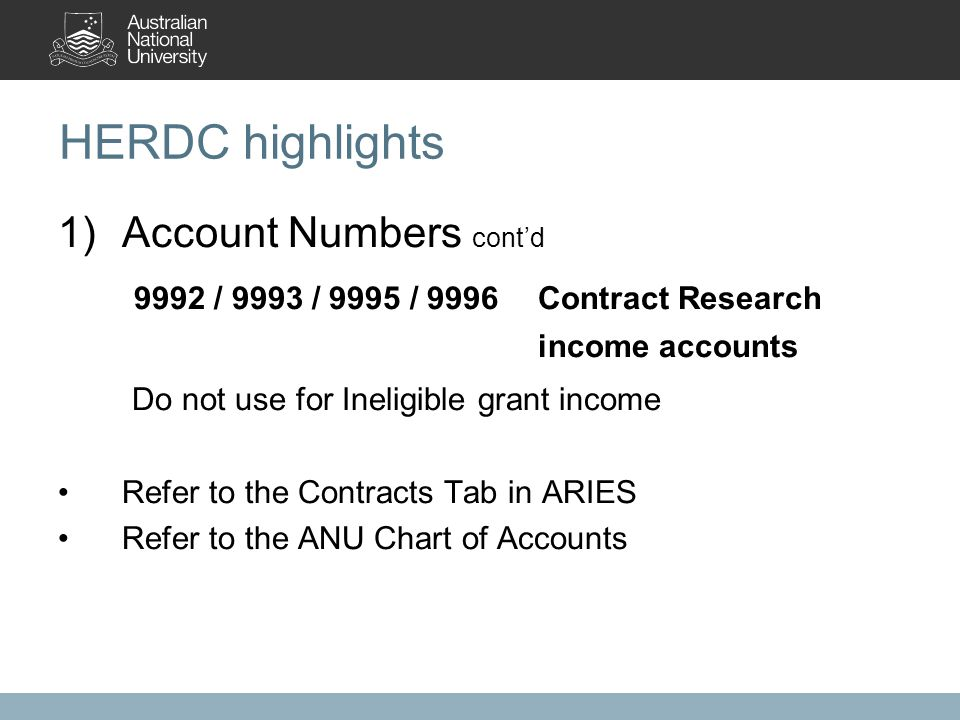 HERDC highlights 1)Account Numbers cont'd 9992 / 9993 / 9995 / 9996Contract Research income accounts Do not use for Ineligible grant income Refer to the Contracts Tab in ARIES Refer to the ANU Chart of Accounts