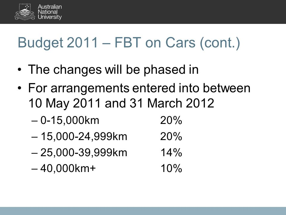 Budget 2011 – FBT on Cars (cont.) The changes will be phased in For arrangements entered into between 10 May 2011 and 31 March 2012 –0-15,000km20% –15,000-24,999km20% –25,000-39,999km14% –40,000km+10%