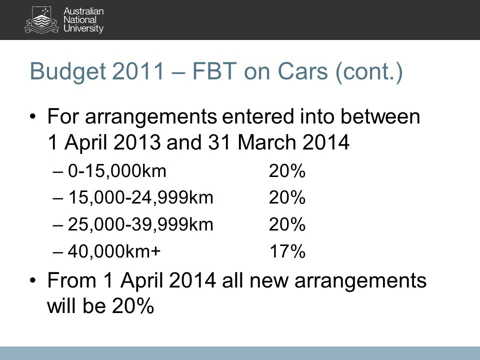 Budget 2011 – FBT on Cars (cont.) For arrangements entered into between 1 April 2013 and 31 March 2014 –0-15,000km20% –15,000-24,999km20% –25,000-39,999km20% –40,000km+17% From 1 April 2014 all new arrangements will be 20%