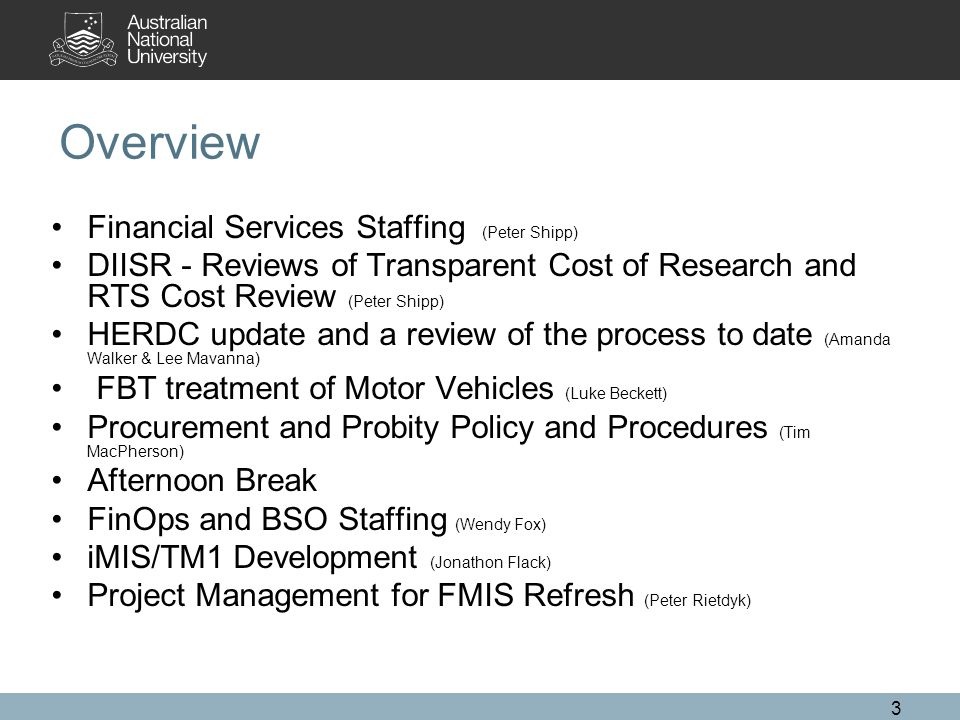 3 Overview Financial Services Staffing (Peter Shipp) DIISR - Reviews of Transparent Cost of Research and RTS Cost Review (Peter Shipp) HERDC update and a review of the process to date (Amanda Walker & Lee Mavanna) FBT treatment of Motor Vehicles (Luke Beckett) Procurement and Probity Policy and Procedures (Tim MacPherson) Afternoon Break FinOps and BSO Staffing (Wendy Fox) iMIS/TM1 Development (Jonathon Flack) Project Management for FMIS Refresh (Peter Rietdyk)