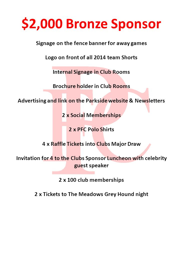 $2,000 Bronze Sponsor Signage on the fence banner for away games Logo on front of all 2014 team Shorts Internal Signage in Club Rooms Brochure holder in Club Rooms Advertising and link on the Parkside website & Newsletters 2 x Social Memberships 2 x PFC Polo Shirts 4 x Raffle Tickets into Clubs Major Draw Invitation for 4 to the Clubs Sponsor Luncheon with celebrity guest speaker 2 x 100 club memberships 2 x Tickets to The Meadows Grey Hound night