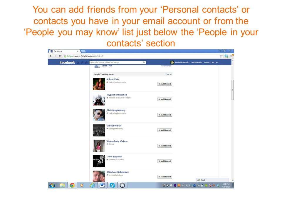 You can add friends from your 'Personal contacts' or contacts you have in your  account or from the 'People you may know' list just below the 'People in your contacts' section