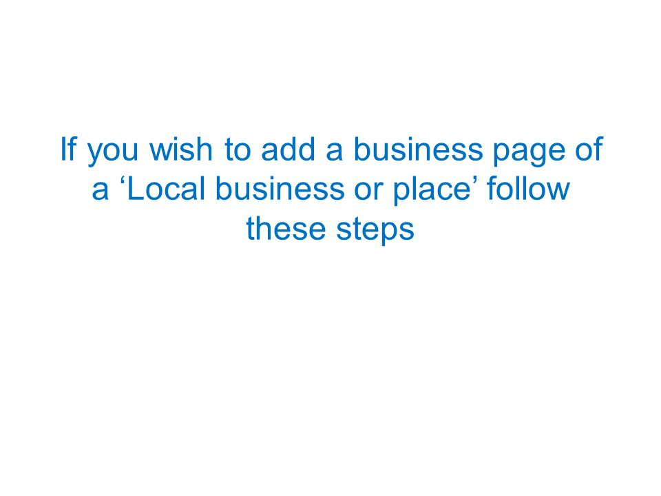 If you wish to add a business page of a 'Local business or place' follow these steps