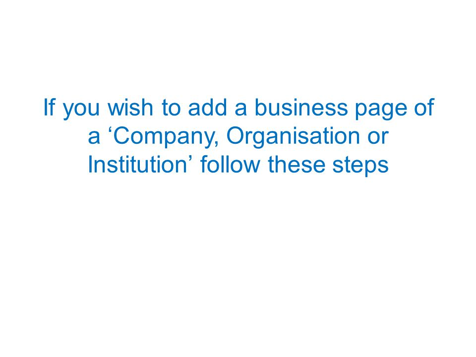 If you wish to add a business page of a 'Company, Organisation or Institution' follow these steps
