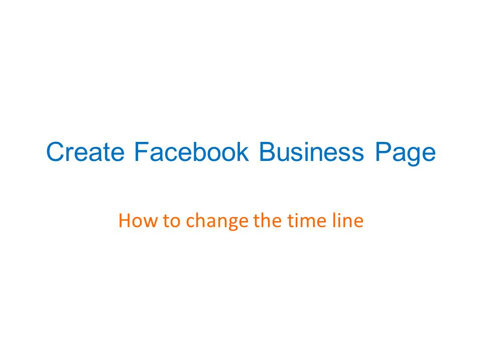 Create Facebook Business Page How to change the time line