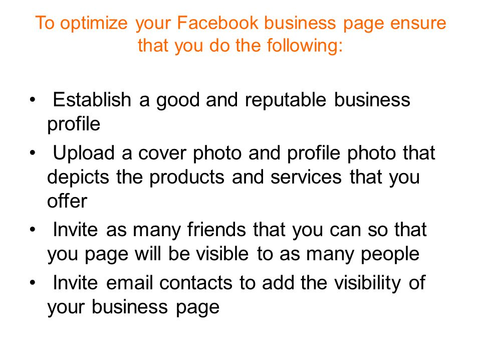 To optimize your Facebook business page ensure that you do the following: Establish a good and reputable business profile Upload a cover photo and profile photo that depicts the products and services that you offer Invite as many friends that you can so that you page will be visible to as many people Invite  contacts to add the visibility of your business page
