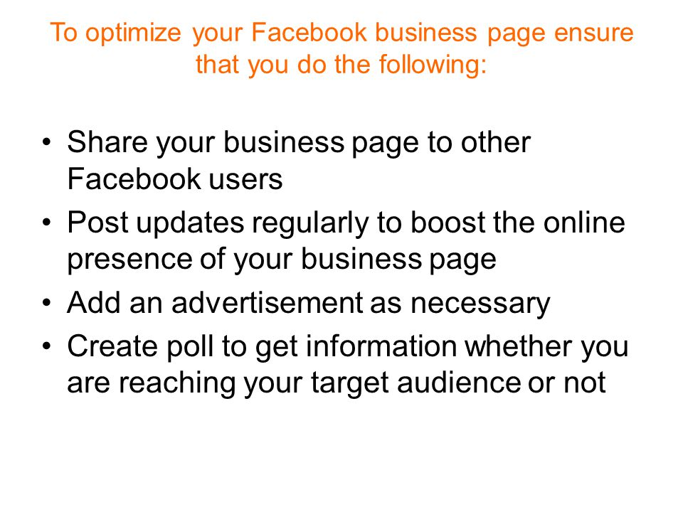 To optimize your Facebook business page ensure that you do the following: Share your business page to other Facebook users Post updates regularly to boost the online presence of your business page Add an advertisement as necessary Create poll to get information whether you are reaching your target audience or not