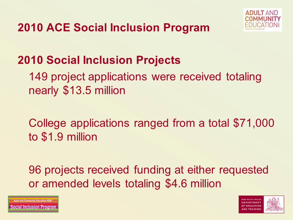 2010 ACE Social Inclusion Program 2010 Social Inclusion Projects 149 project applications were received totaling nearly $13.5 million College applications ranged from a total $71,000 to $1.9 million 96 projects received funding at either requested or amended levels totaling $4.6 million