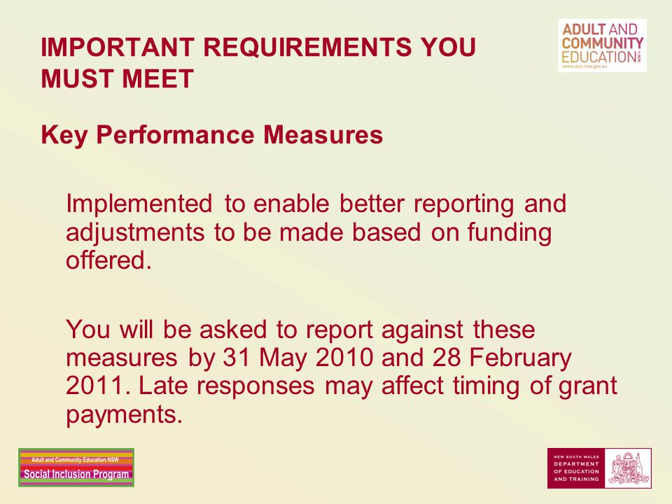 IMPORTANT REQUIREMENTS YOU MUST MEET Key Performance Measures Implemented to enable better reporting and adjustments to be made based on funding offered.