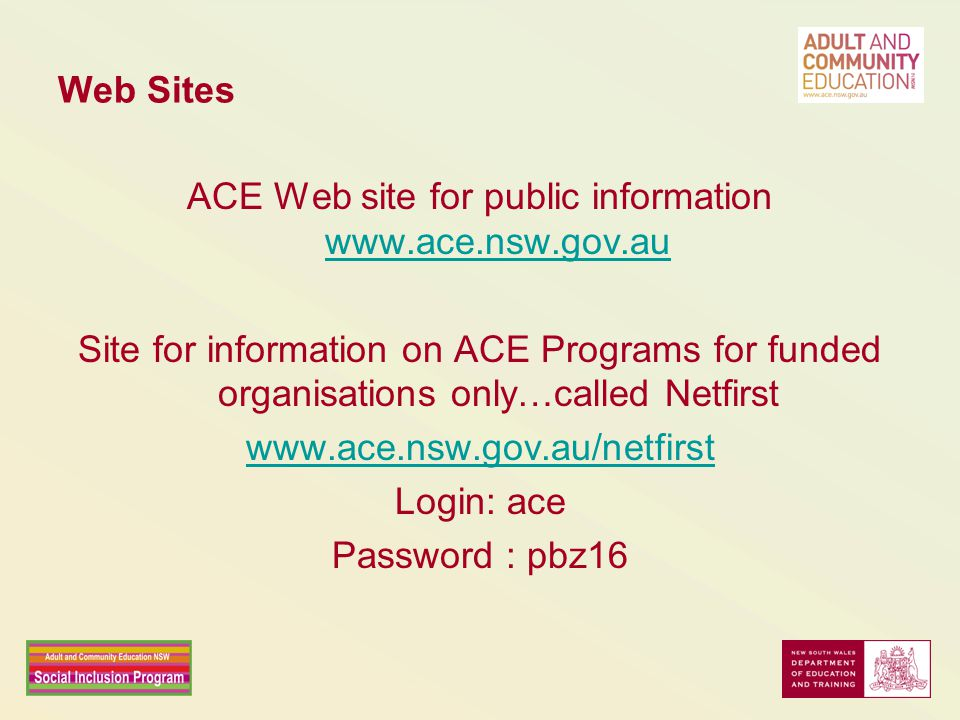 Web Sites ACE Web site for public information www.ace.nsw.gov.au www.ace.nsw.gov.au Site for information on ACE Programs for funded organisations only…called Netfirst www.ace.nsw.gov.au/netfirst Login: ace Password : pbz16