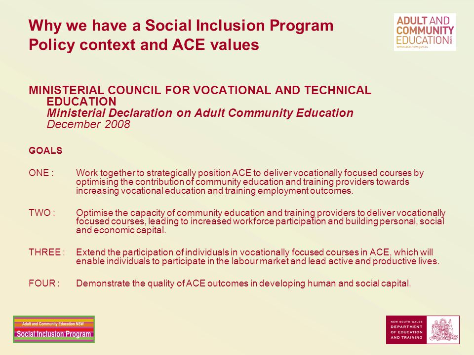 Why we have a Social Inclusion Program Policy context and ACE values MINISTERIAL COUNCIL FOR VOCATIONAL AND TECHNICAL EDUCATION Ministerial Declaration on Adult Community Education December 2008 GOALS ONE :Work together to strategically position ACE to deliver vocationally focused courses by optimising the contribution of community education and training providers towards increasing vocational education and training employment outcomes.
