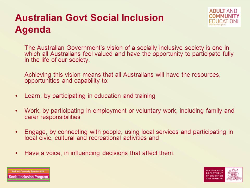 Australian Govt Social Inclusion Agenda The Australian Government's vision of a socially inclusive society is one in which all Australians feel valued and have the opportunity to participate fully in the life of our society.