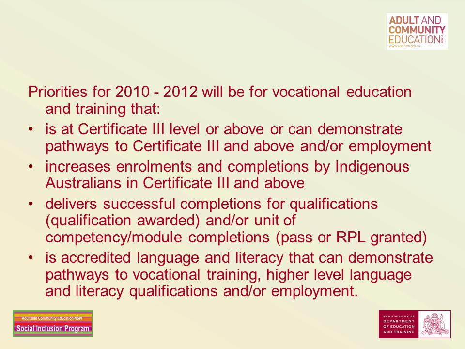 Priorities for 2010 - 2012 will be for vocational education and training that: is at Certificate III level or above or can demonstrate pathways to Certificate III and above and/or employment increases enrolments and completions by Indigenous Australians in Certificate III and above delivers successful completions for qualifications (qualification awarded) and/or unit of competency/module completions (pass or RPL granted) is accredited language and literacy that can demonstrate pathways to vocational training, higher level language and literacy qualifications and/or employment.