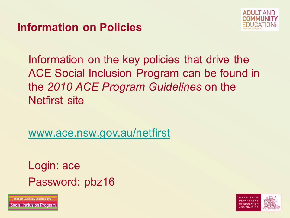 Information on Policies Information on the key policies that drive the ACE Social Inclusion Program can be found in the 2010 ACE Program Guidelines on the Netfirst site www.ace.nsw.gov.au/netfirst Login: ace Password: pbz16