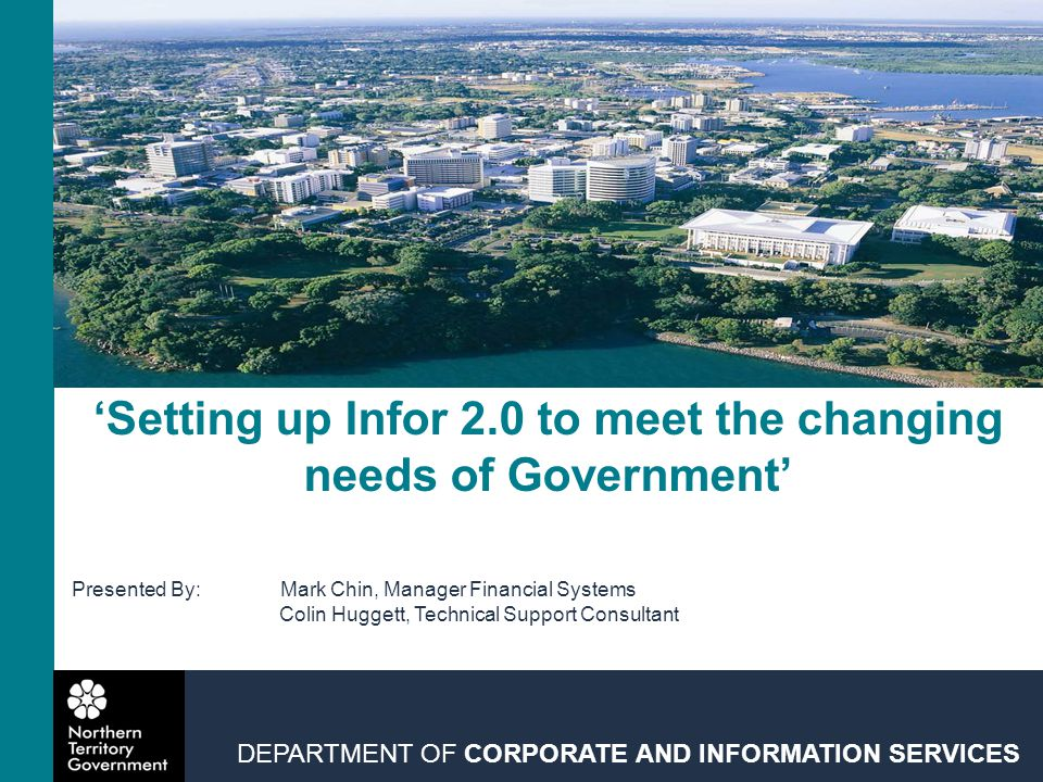 'Setting up Infor 2.0 to meet the changing needs of Government' DEPARTMENT OF CORPORATE AND INFORMATION SERVICES Presented By:Mark Chin, Manager Financial Systems Colin Huggett, Technical Support Consultant